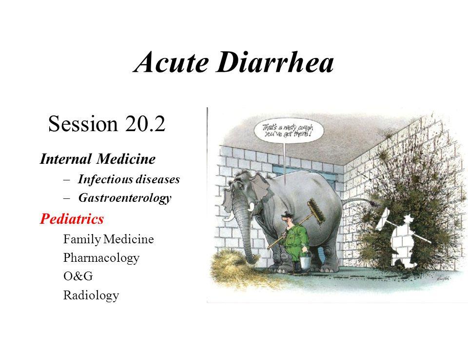 Acute Diarrhea Internal Medicine –Infectious diseases –Gastroenterology Pediatrics Family Medicine Pharmacology O&G Radiology Session 20.2