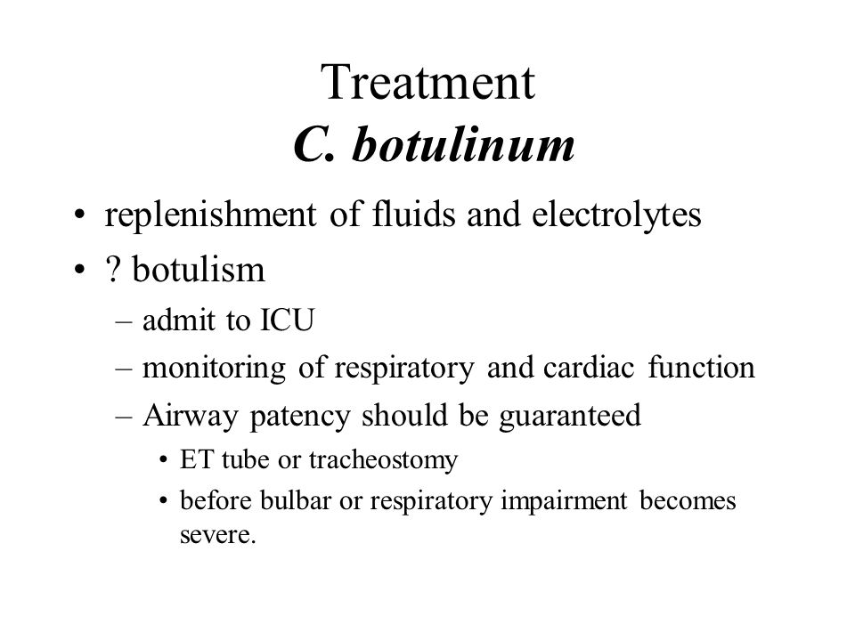 Treatment C. botulinum replenishment of fluids and electrolytes ? botulism –admit to ICU –monitoring of respiratory and cardiac function –Airway paten