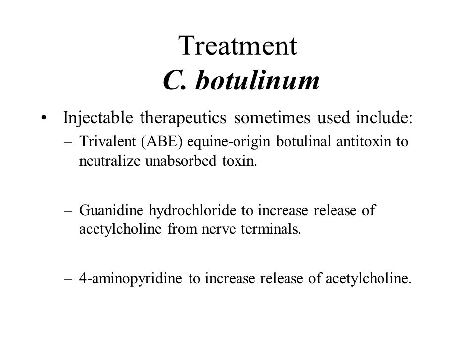 Treatment C. botulinum Injectable therapeutics sometimes used include: –Trivalent (ABE) equine-origin botulinal antitoxin to neutralize unabsorbed tox