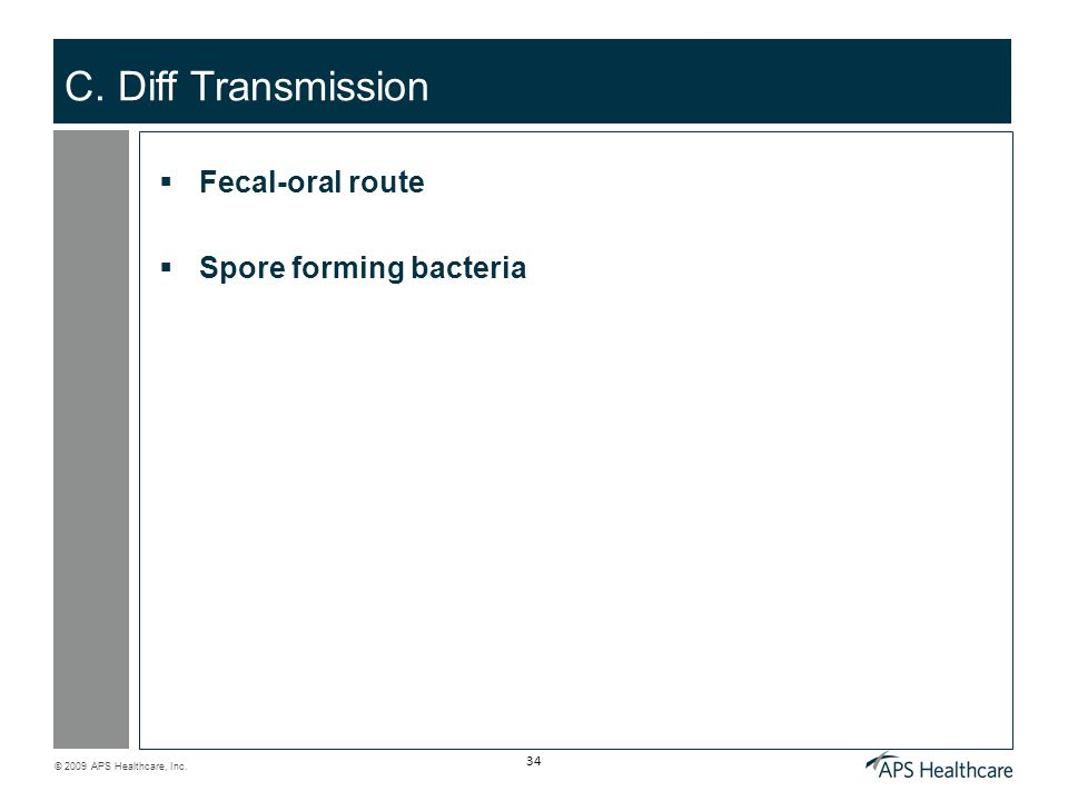 © 2009 APS Healthcare, Inc. 34 C. Diff Transmission  Fecal-oral route  Spore forming bacteria