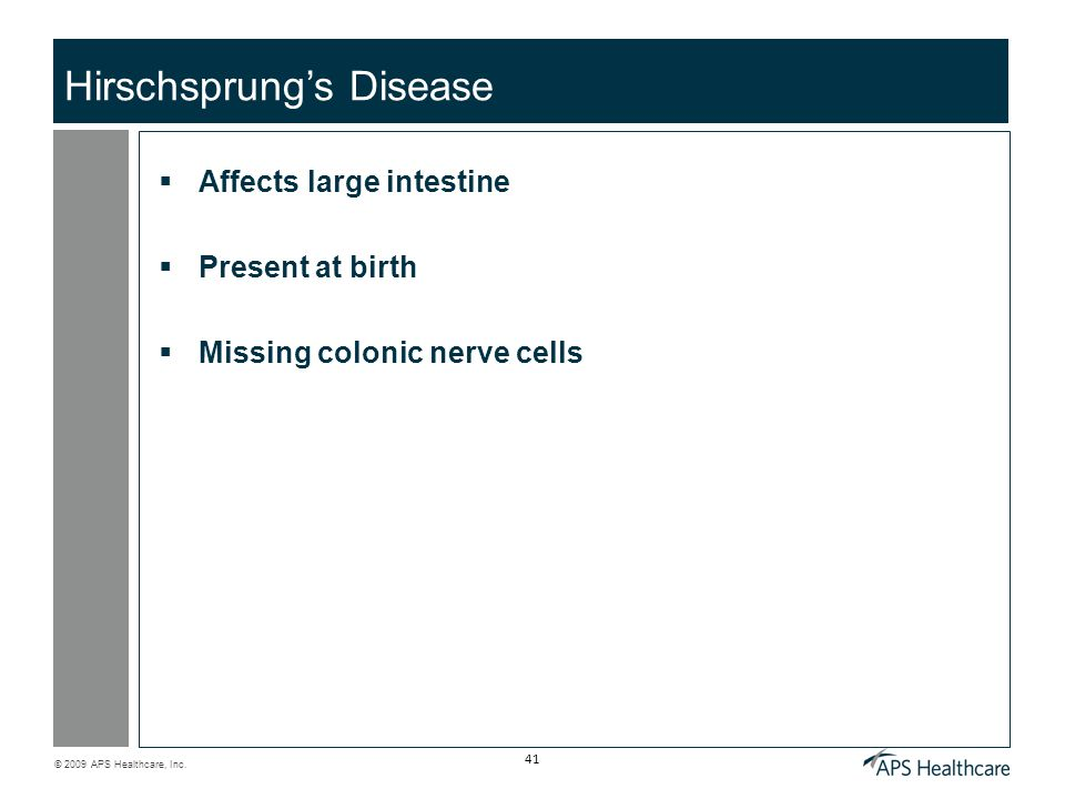 © 2009 APS Healthcare, Inc. 41 Hirschsprung's Disease  Affects large intestine  Present at birth  Missing colonic nerve cells
