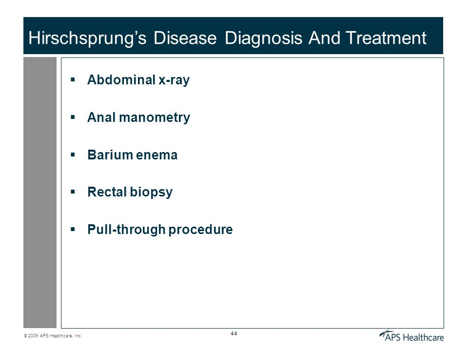 © 2009 APS Healthcare, Inc. 44 Hirschsprung's Disease Diagnosis And Treatment  Abdominal x-ray  Anal manometry  Barium enema  Rectal biopsy  Pull