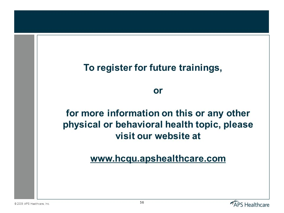 © 2009 APS Healthcare, Inc. 56 To register for future trainings, or for more information on this or any other physical or behavioral health topic, ple
