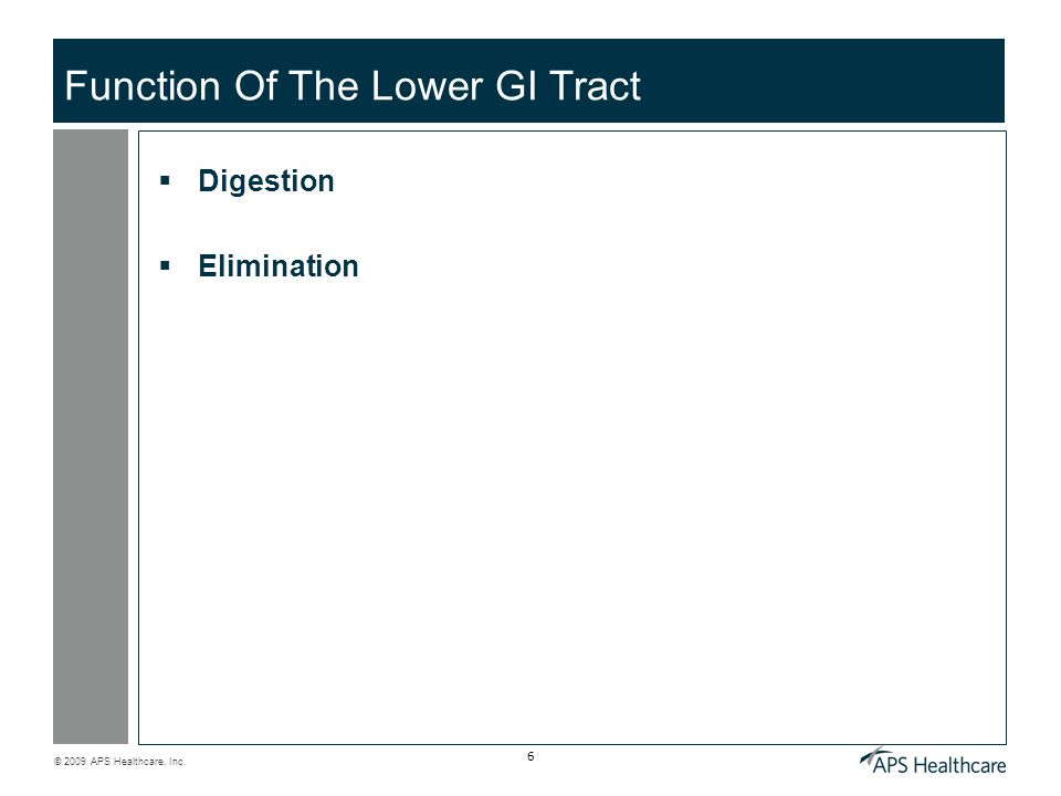 © 2009 APS Healthcare, Inc. 6 Function Of The Lower GI Tract  Digestion  Elimination
