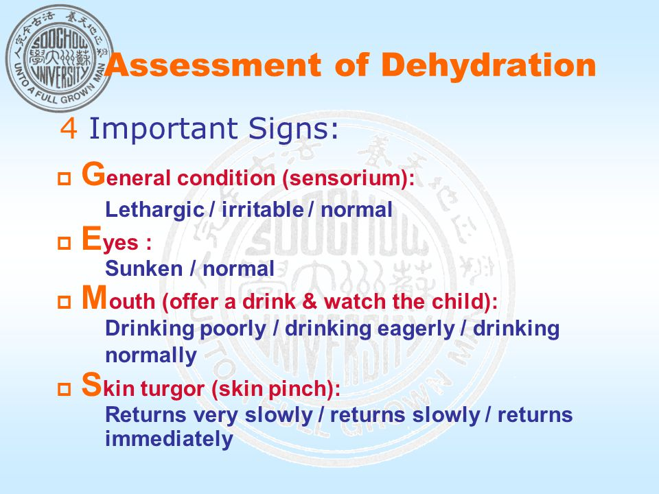 Assessment of Dehydration  G eneral condition (sensorium): Lethargic / irritable / normal  E yes : Sunken / normal  M outh (offer a drink & watch the child): Drinking poorly / drinking eagerly / drinking normally  S kin turgor (skin pinch): Returns very slowly / returns slowly / returns immediately 4 Important Signs: