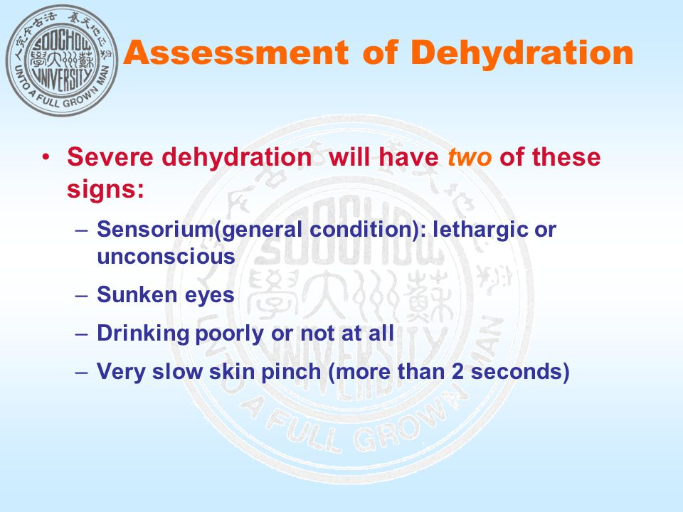 Severe dehydration will have two of these signs: –Sensorium(general condition): lethargic or unconscious –Sunken eyes –Drinking poorly or not at all –Very slow skin pinch (more than 2 seconds) Assessment of Dehydration