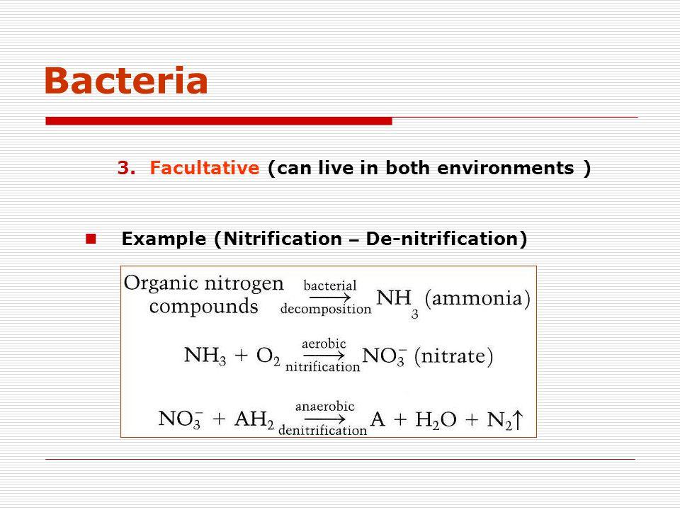 Bacteria 3.Facultative (can live in both environments ) Example (Nitrification – De-nitrification)