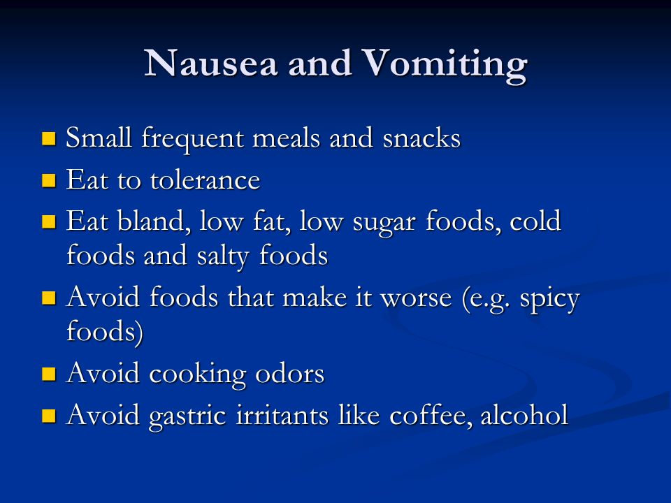Nausea and Vomiting Small frequent meals and snacks Small frequent meals and snacks Eat to tolerance Eat to tolerance Eat bland, low fat, low sugar fo
