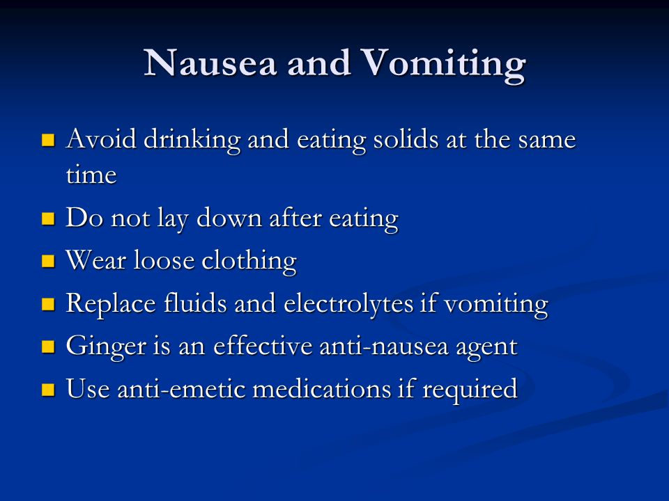 Nausea and Vomiting Avoid drinking and eating solids at the same time Avoid drinking and eating solids at the same time Do not lay down after eating D