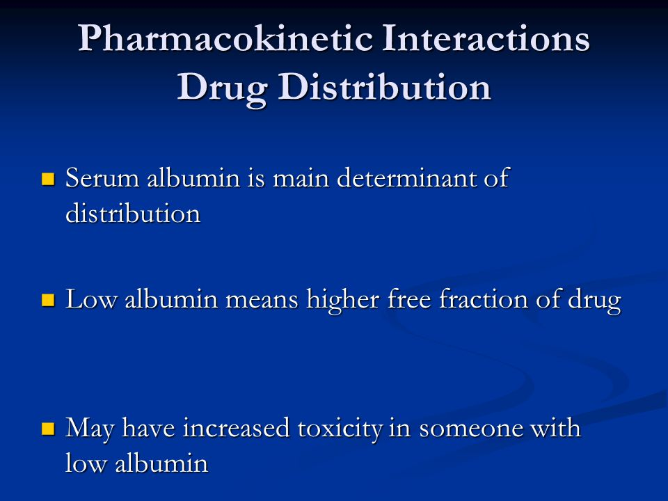 Pharmacokinetic Interactions Drug Distribution Serum albumin is main determinant of distribution Serum albumin is main determinant of distribution Low