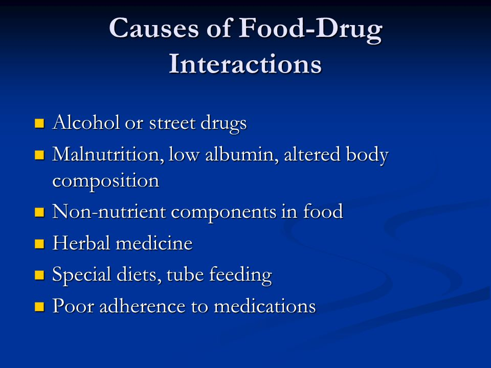 Causes of Food-Drug Interactions Alcohol or street drugs Alcohol or street drugs Malnutrition, low albumin, altered body composition Malnutrition, low