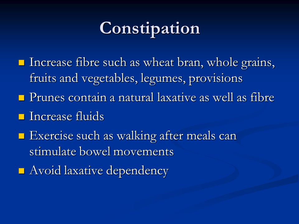 Constipation Increase fibre such as wheat bran, whole grains, fruits and vegetables, legumes, provisions Increase fibre such as wheat bran, whole grai