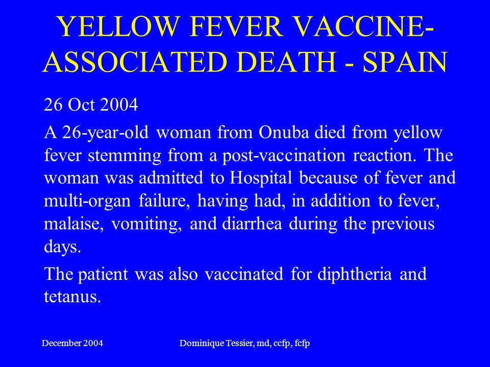 December 2004Dominique Tessier, md, ccfp, fcfp Fatal Yellow fever in traveler returning from Venezuela, 1999 48 yearl old male from California 10 day trip from September 16 to 26 first symptoms September 28 died on October 4