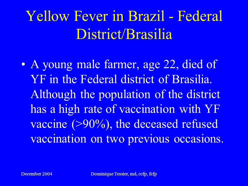 December 2004Dominique Tessier, md, ccfp, fcfp YELLOW FEVER VACCINE- ASSOCIATED DEATH - SPAIN 26 Oct 2004 A 26-year-old woman from Onuba died from yellow fever stemming from a post-vaccination reaction.