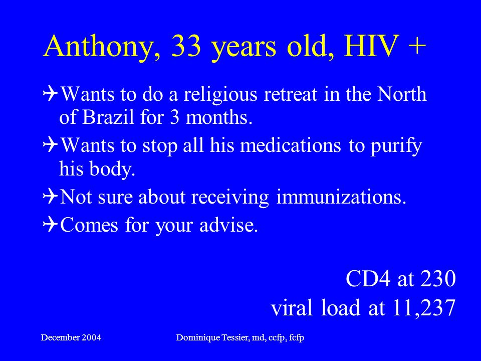 December 2004Dominique Tessier, md, ccfp, fcfp Anthony, 33 years old, HIV + Men having sex with men (MSM) HIV positive since 1999 CD4 at 230 Viral load at 11,237