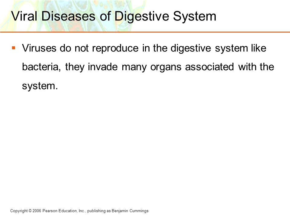 Copyright © 2006 Pearson Education, Inc., publishing as Benjamin Cummings Viral Diseases of Digestive System  Viruses do not reproduce in the digesti