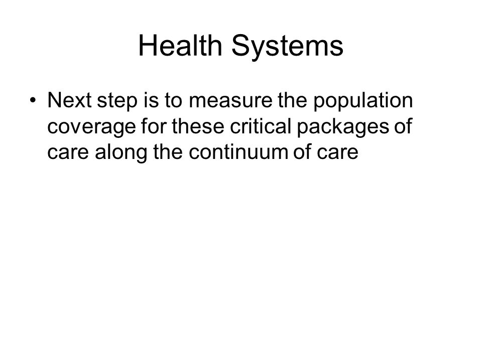 Health Systems Next step is to measure the population coverage for these critical packages of care along the continuum of care