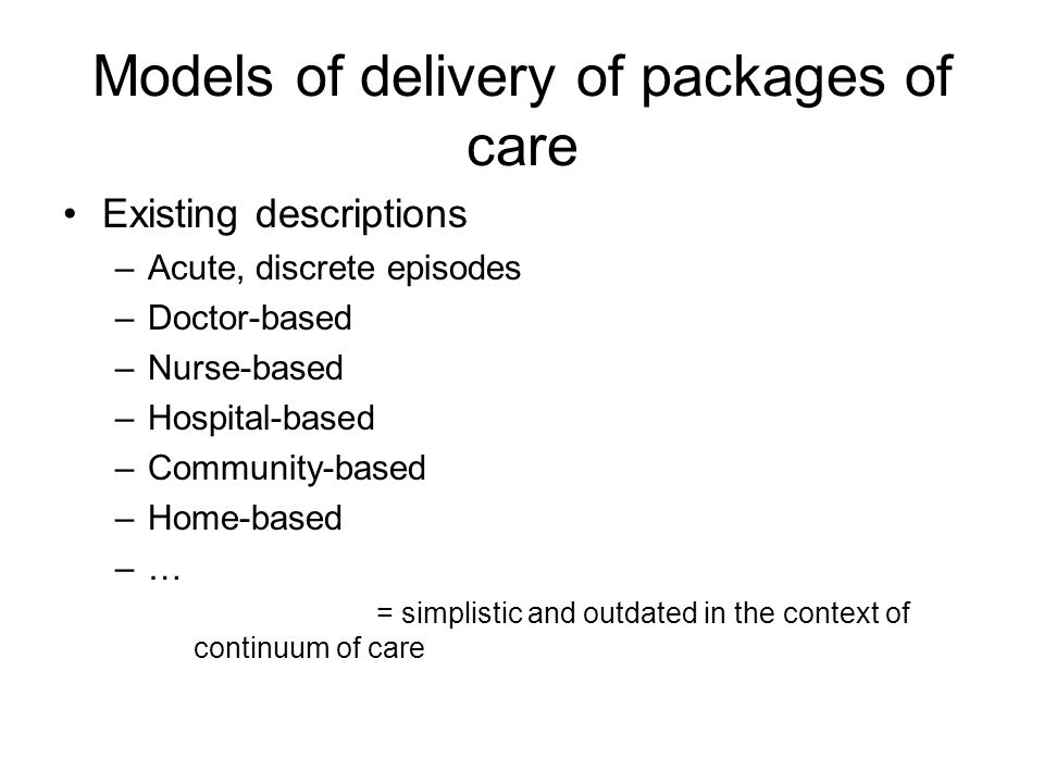 Models of delivery of packages of care Existing descriptions –Acute, discrete episodes –Doctor-based –Nurse-based –Hospital-based –Community-based –Home-based –…–… = simplistic and outdated in the context of continuum of care