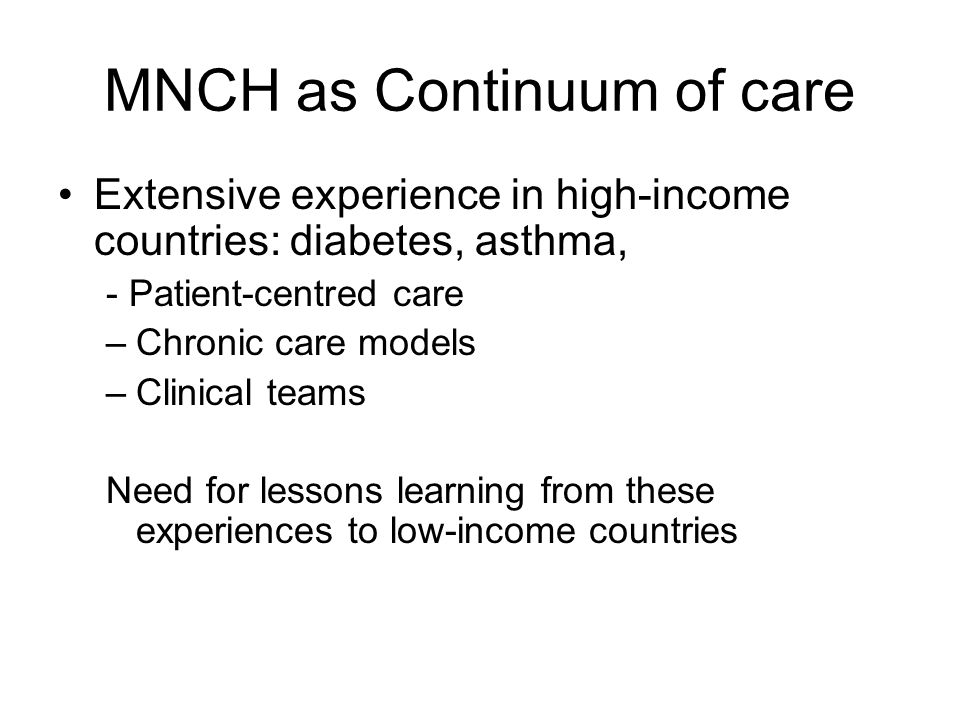 MNCH as Continuum of care Extensive experience in high-income countries: diabetes, asthma, - Patient-centred care –Chronic care models –Clinical teams Need for lessons learning from these experiences to low-income countries