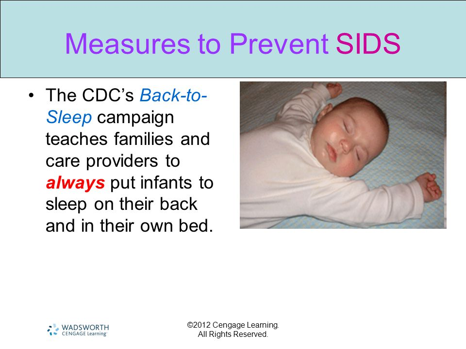 ©2012 Cengage Learning. All Rights Reserved. Measures to Prevent SIDS The CDC's Back-to- Sleep campaign teaches families and care providers to always
