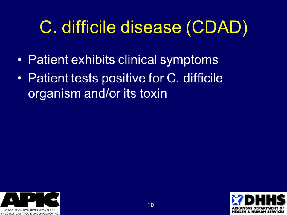 10 C. difficile disease (CDAD) Patient exhibits clinical symptoms Patient tests positive for C. difficile organism and/or its toxin