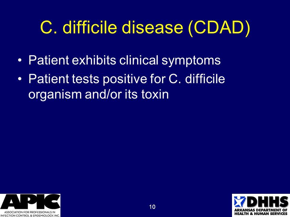 10 C. difficile disease (CDAD) Patient exhibits clinical symptoms Patient tests positive for C.