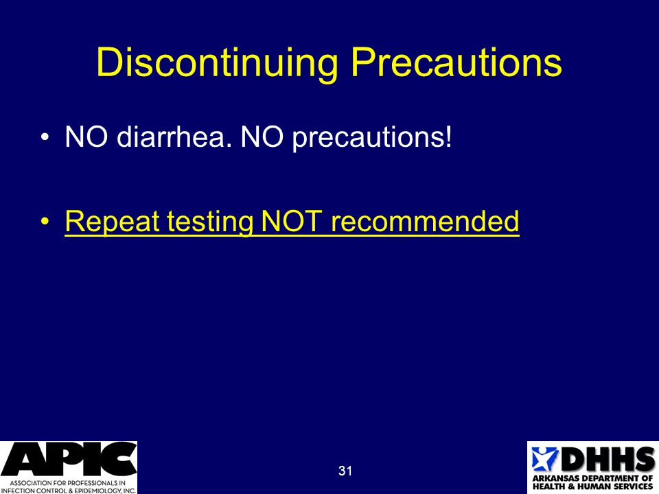 31 Discontinuing Precautions NO diarrhea. NO precautions! Repeat testing NOT recommended