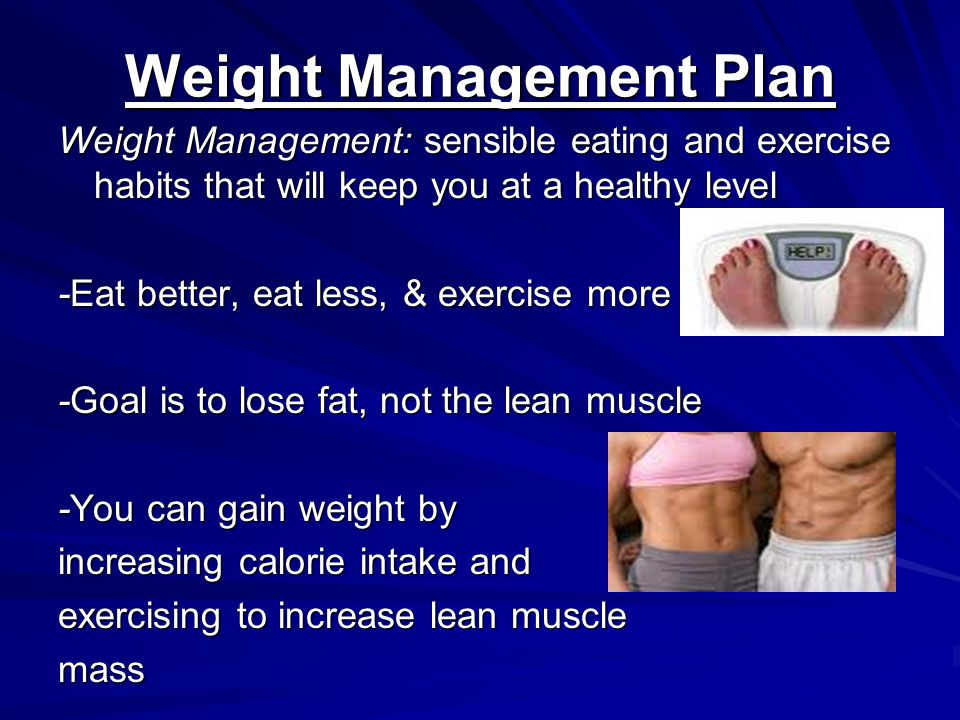 Weight Management Plan Weight Management: sensible eating and exercise habits that will keep you at a healthy level -Eat better, eat less, & exercise more -Goal is to lose fat, not the lean muscle -You can gain weight by increasing calorie intake and exercising to increase lean muscle mass