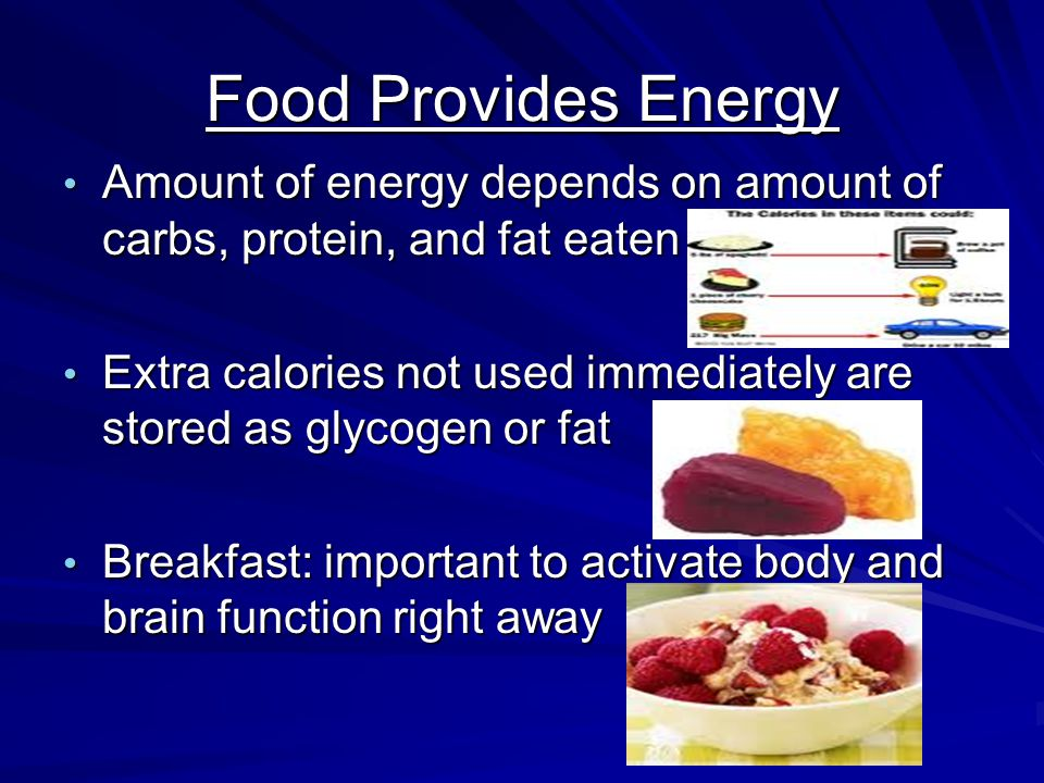 Food Provides Energy Amount of energy depends on amount of carbs, protein, and fat eaten Amount of energy depends on amount of carbs, protein, and fat eaten Extra calories not used immediately are stored as glycogen or fat Extra calories not used immediately are stored as glycogen or fat Breakfast: important to activate body and brain function right away Breakfast: important to activate body and brain function right away