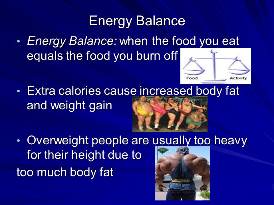 Energy Balance Energy Balance: when the food you eat equals the food you burn off Energy Balance: when the food you eat equals the food you burn off Extra calories cause increased body fat and weight gain Extra calories cause increased body fat and weight gain Overweight people are usually too heavy for their height due to Overweight people are usually too heavy for their height due to too much body fat