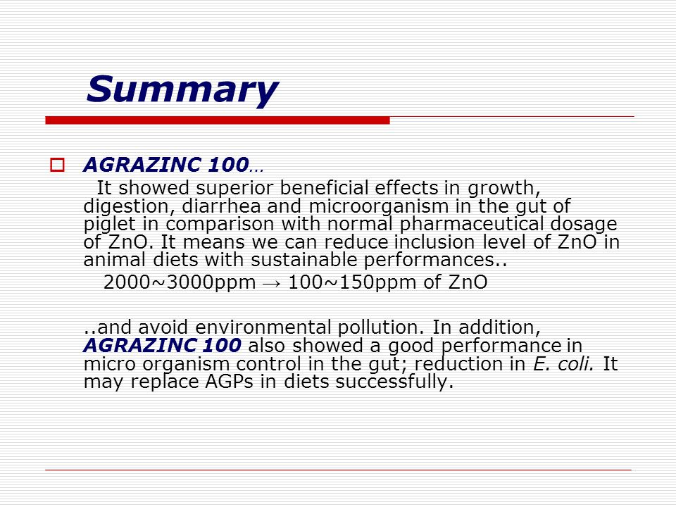 Summary  AGRAZINC 100… It showed superior beneficial effects in growth, digestion, diarrhea and microorganism in the gut of piglet in comparison with normal pharmaceutical dosage of ZnO.