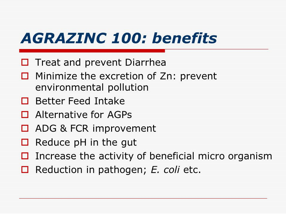 AGRAZINC 100: benefits  Treat and prevent Diarrhea  Minimize the excretion of Zn: prevent environmental pollution  Better Feed Intake  Alternative for AGPs  ADG & FCR improvement  Reduce pH in the gut  Increase the activity of beneficial micro organism  Reduction in pathogen; E.