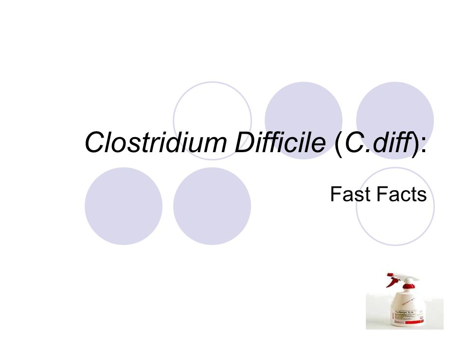 Clostridium Difficile (C.diff): Fast Facts