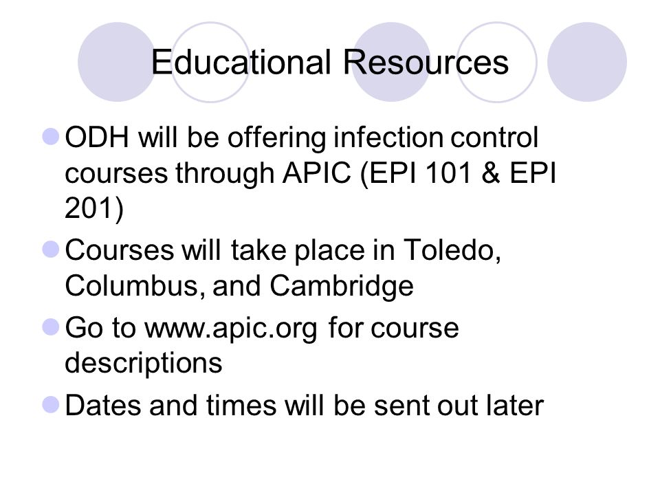 Educational Resources ODH will be offering infection control courses through APIC (EPI 101 & EPI 201) Courses will take place in Toledo, Columbus, and Cambridge Go to www.apic.org for course descriptions Dates and times will be sent out later