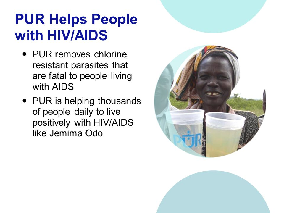 PUR Helps People with HIV/AIDS PUR removes chlorine resistant parasites that are fatal to people living with AIDS PUR is helping thousands of people daily to live positively with HIV/AIDS like Jemima Odo