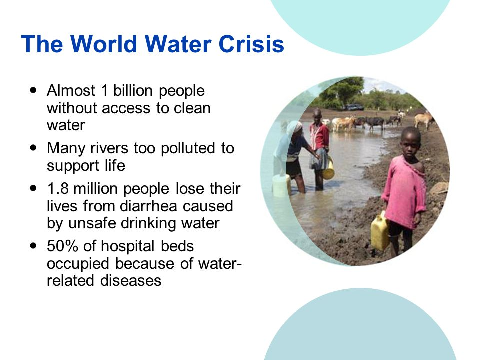 The World Water Crisis Almost 1 billion people without access to clean water Many rivers too polluted to support life 1.8 million people lose their lives from diarrhea caused by unsafe drinking water 50% of hospital beds occupied because of water- related diseases