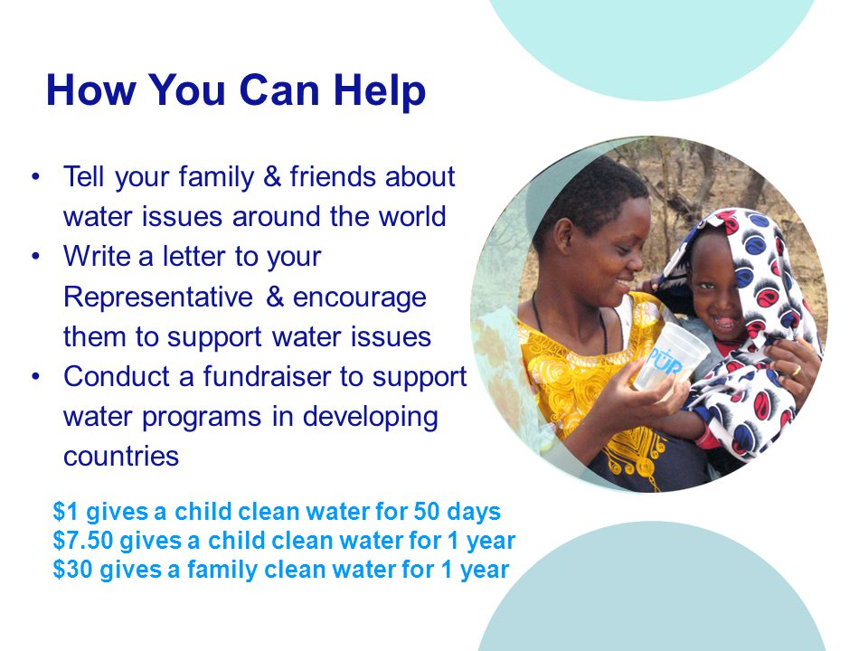 How You Can Help Tell your family & friends about water issues around the world Write a letter to your Representative & encourage them to support water issues Conduct a fundraiser to support water programs in developing countries $1 gives a child clean water for 50 days $7.50 gives a child clean water for 1 year $30 gives a family clean water for 1 year