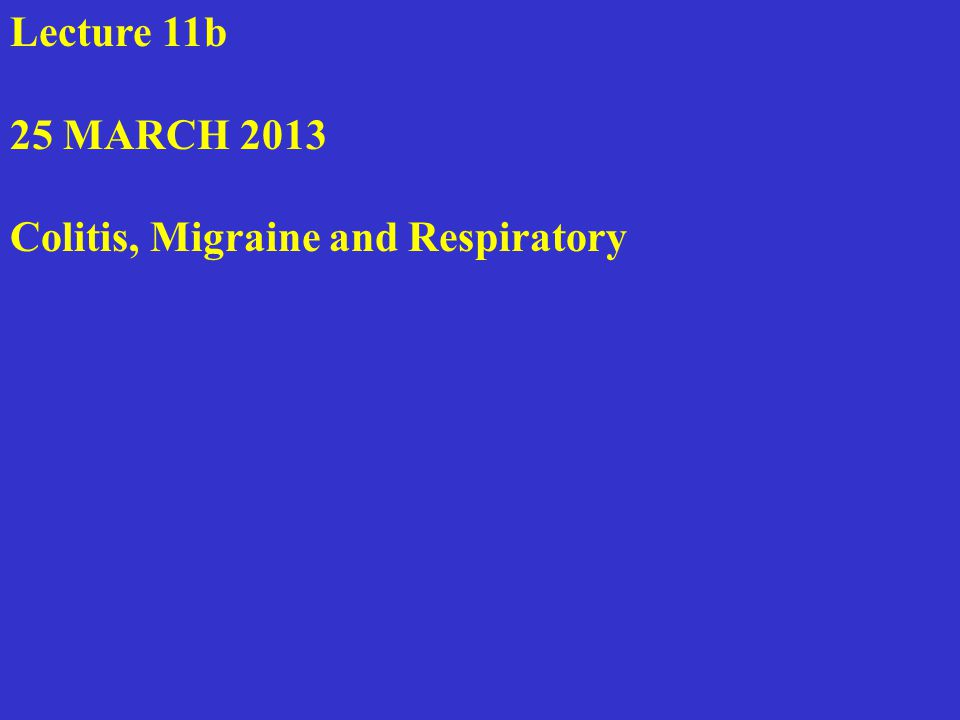 Lecture 11b 25 MARCH 2013 Colitis, Migraine and Respiratory