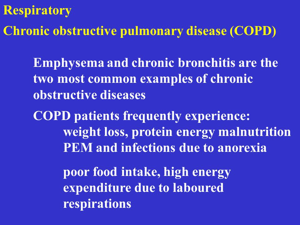 Respiratory Chronic obstructive pulmonary disease (COPD) Emphysema and chronic bronchitis are the two most common examples of chronic obstructive diseases COPD patients frequently experience: weight loss, protein energy malnutrition PEM and infections due to anorexia poor food intake, high energy expenditure due to laboured respirations