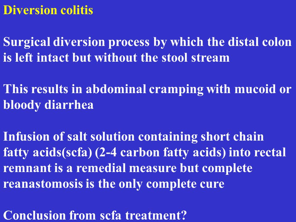 Diversion colitis Surgical diversion process by which the distal colon is left intact but without the stool stream This results in abdominal cramping with mucoid or bloody diarrhea Infusion of salt solution containing short chain fatty acids(scfa) (2-4 carbon fatty acids) into rectal remnant is a remedial measure but complete reanastomosis is the only complete cure Conclusion from scfa treatment