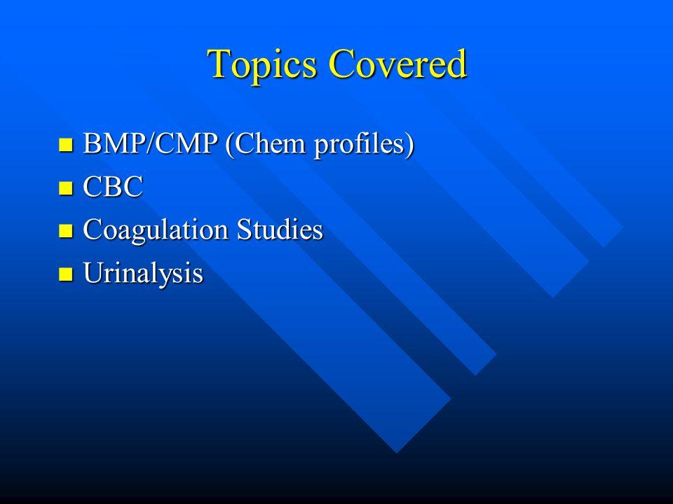 Topics Covered BMP/CMP (Chem profiles) BMP/CMP (Chem profiles) CBC CBC Coagulation Studies Coagulation Studies Urinalysis Urinalysis