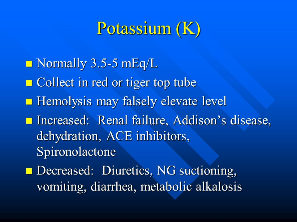 Potassium (K) Normally 3.5-5 mEq/L Normally 3.5-5 mEq/L Collect in red or tiger top tube Collect in red or tiger top tube Hemolysis may falsely elevat