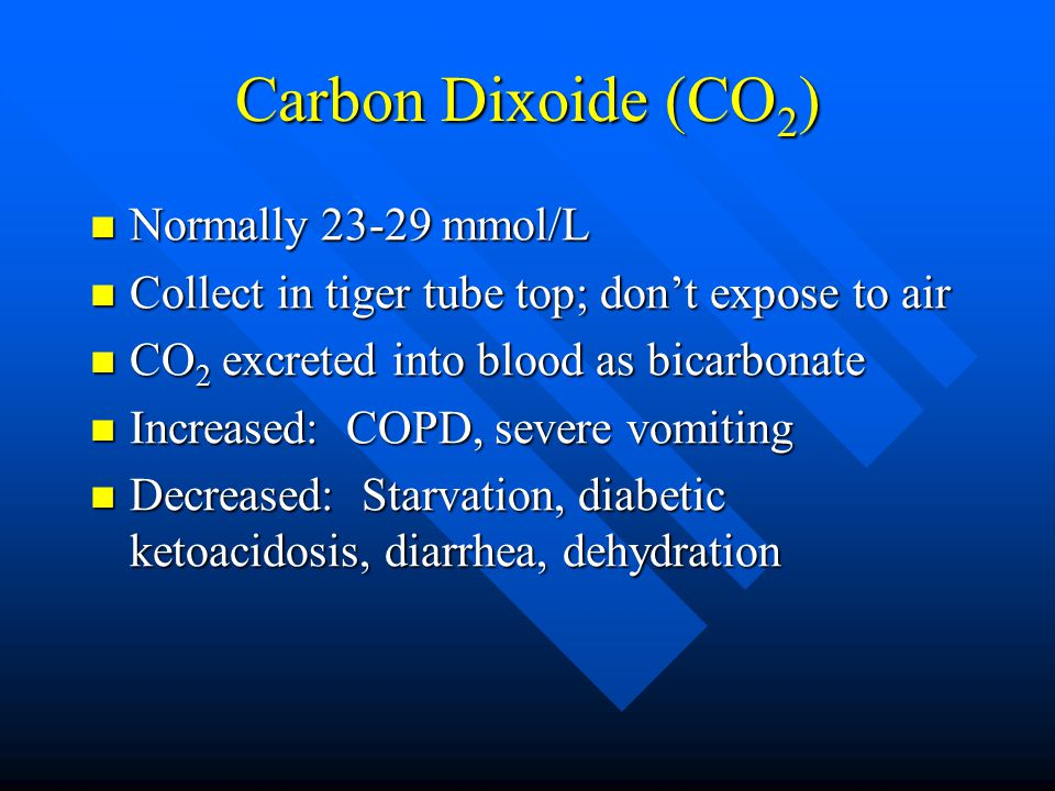 Carbon Dixoide (CO 2 ) Normally 23-29 mmol/L Normally 23-29 mmol/L Collect in tiger tube top; don't expose to air Collect in tiger tube top; don't exp
