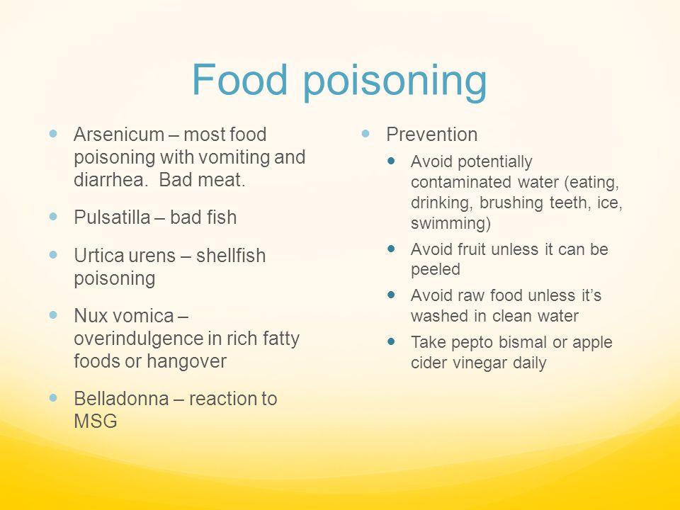 Food poisoning Arsenicum – most food poisoning with vomiting and diarrhea. Bad meat. Pulsatilla – bad fish Urtica urens – shellfish poisoning Nux vomi