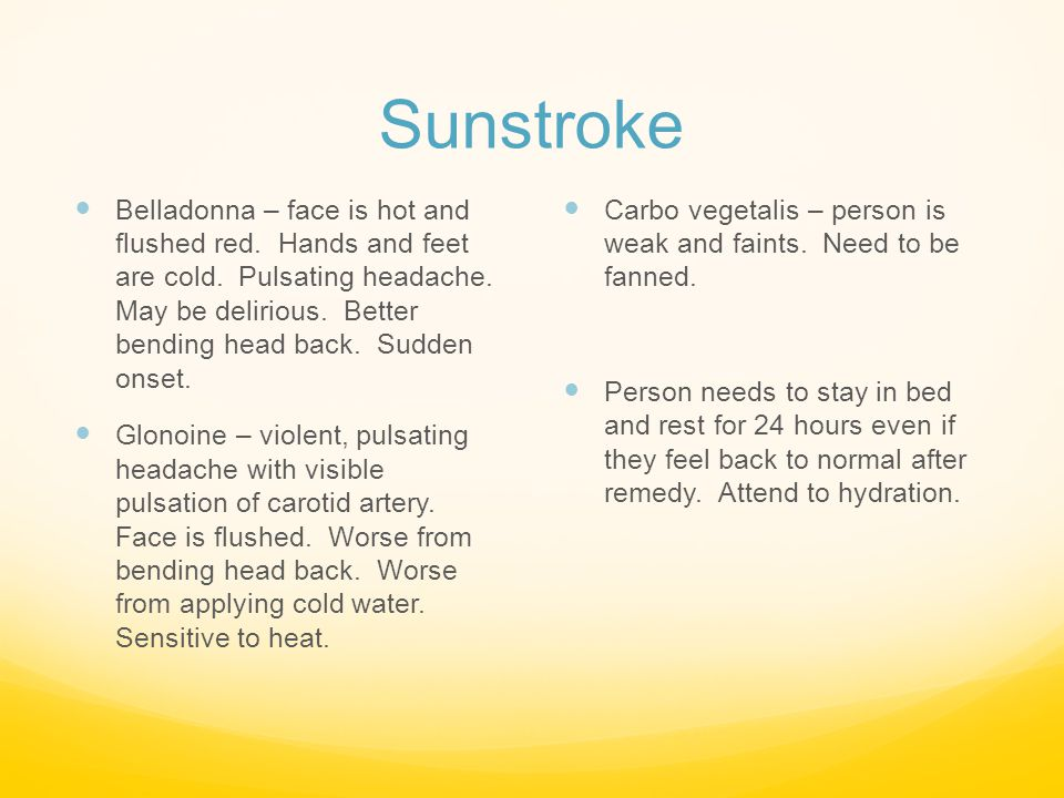 Sunstroke Belladonna – face is hot and flushed red. Hands and feet are cold. Pulsating headache. May be delirious. Better bending head back. Sudden on