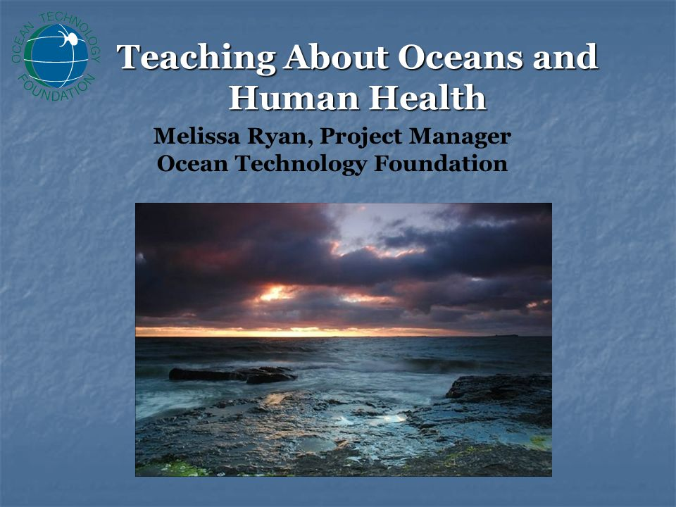 Teaching About Oceans and Human Health Melissa Ryan, Project Manager Ocean Technology Foundation