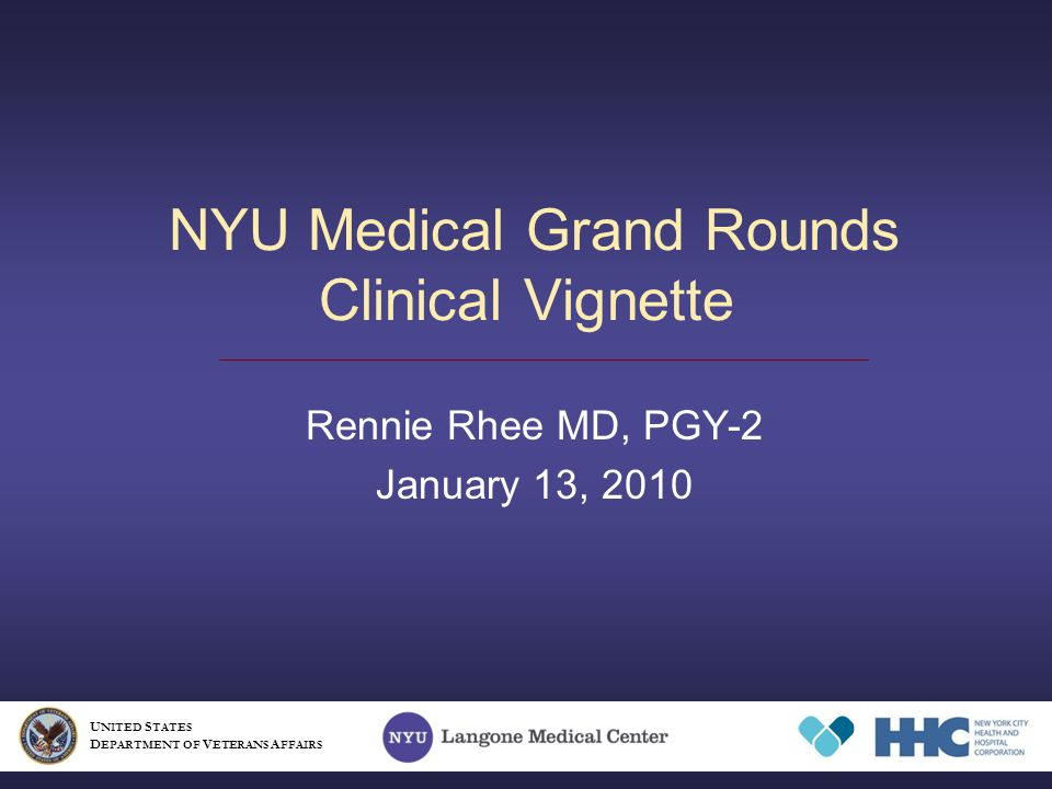 NYU Medical Grand Rounds Clinical Vignette Rennie Rhee MD, PGY-2 January 13, 2010 U NITED S TATES D EPARTMENT OF V ETERANS A FFAIRS