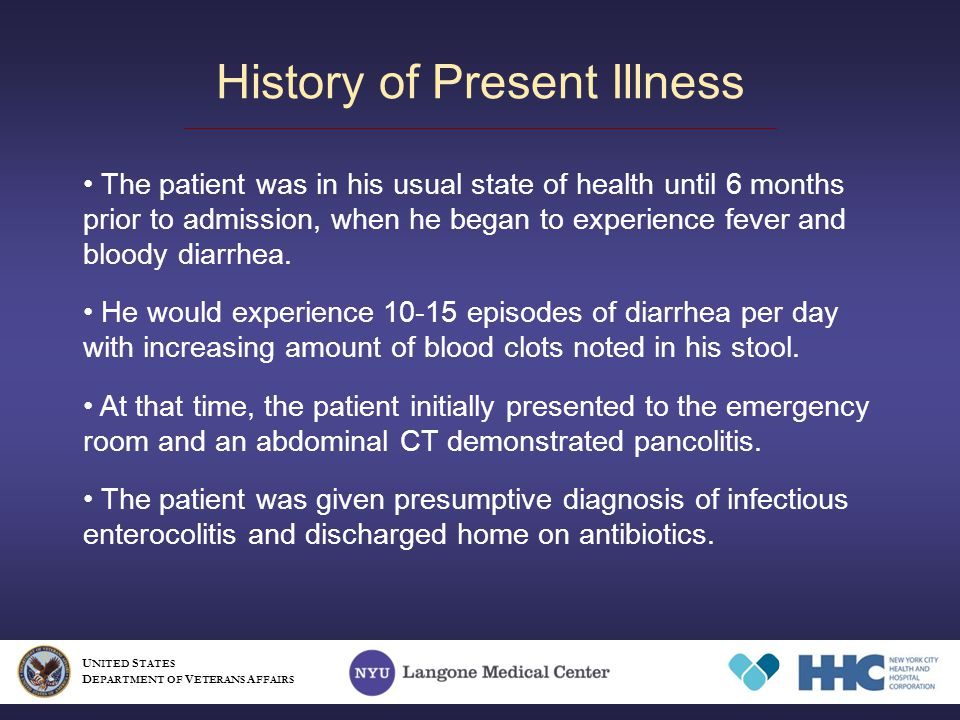 History of Present Illness U NITED S TATES D EPARTMENT OF V ETERANS A FFAIRS The patient was in his usual state of health until 6 months prior to admission, when he began to experience fever and bloody diarrhea.