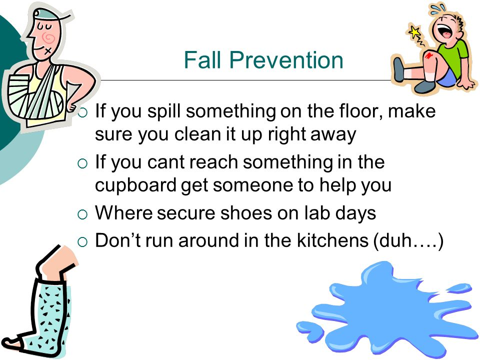 Fall Prevention  If you spill something on the floor, make sure you clean it up right away  If you cant reach something in the cupboard get someone to help you  Where secure shoes on lab days  Don't run around in the kitchens (duh….)