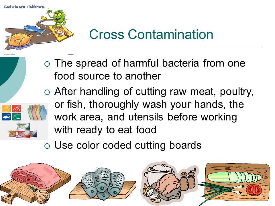 Cross Contamination  The spread of harmful bacteria from one food source to another  After handling of cutting raw meat, poultry, or fish, thoroughly wash your hands, the work area, and utensils before working with ready to eat food  Use color coded cutting boards
